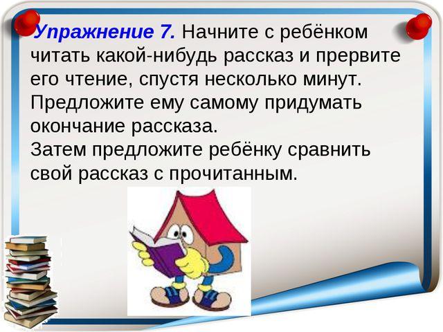 Упражнение 7. Начните с ребёнком читать какой-нибудь рассказ и прервите его...