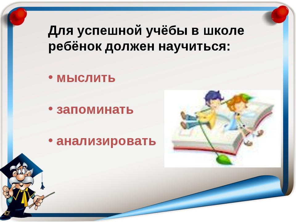 Для успешной учёбы в школе ребёнок должен научиться: мыслить запоминать анали...