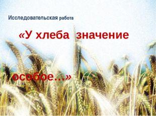 Исследовательская работа «У хлеба значение особое…»