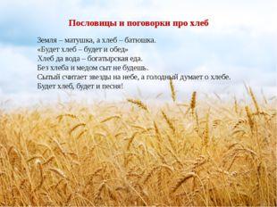 Пословицы и поговорки про хлеб Земля – матушка, а хлеб – батюшка. «Будет хлеб
