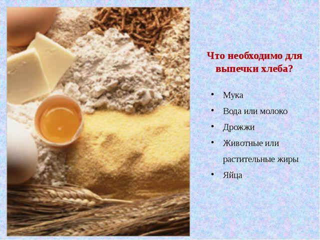 Что необходимо для выпечки хлеба? Мука Вода или молоко Дрожжи Животные или ра...