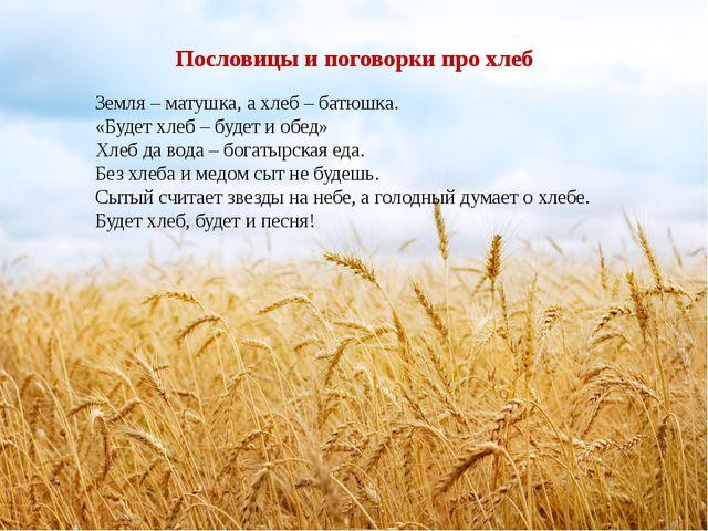 Пословицы и поговорки про хлеб Земля – матушка, а хлеб – батюшка. «Будет хлеб...