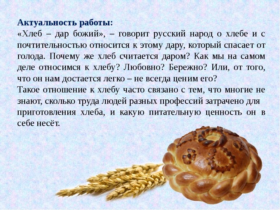 Актуальность работы: «Хлеб – дар божий», – говорит русский народ о хлебе и с...