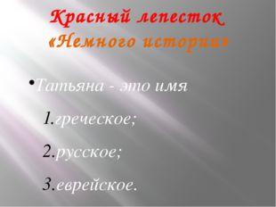 .Красный лепесток «Немного истории» Татьяна - это имя греческое; русское; евр