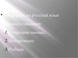 В переводе на русский язык Татьяна означает: Устроительница; Непорочная; Род