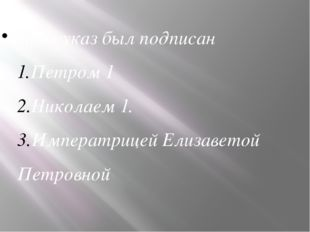 Этот указ был подписан Петром 1 Николаем 1. Императрицей Елизаветой Петровной