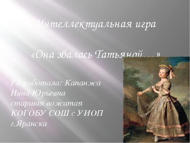 Интеллектуальная игра «Она звалась Татьяной…» Разработала: Капанжа Нина Юрьев...