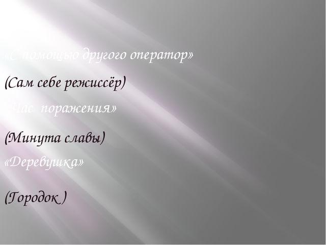 «С помощью другого оператор» (Сам себе режиссёр) «Час поражения» (Минута слав...