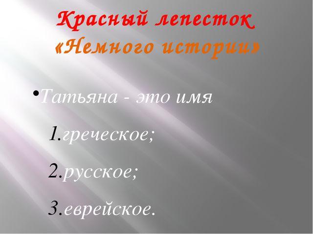 .Красный лепесток «Немного истории» Татьяна - это имя греческое; русское; евр...