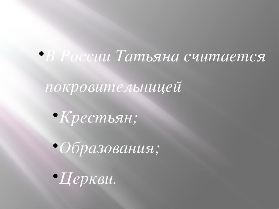 В России Татьяна считается покровительницей Крестьян; Образования; Церкви.