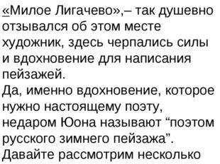 «Милое Лигачево»,– так душевно отзывался об этом месте художник, здесь черпал
