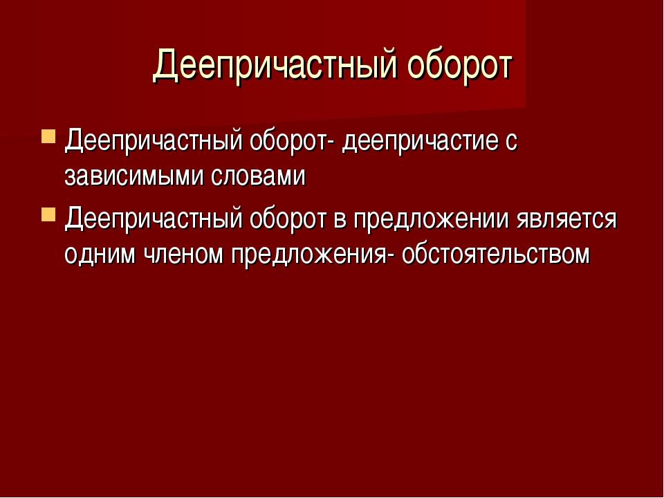 Деепричастный оборот Деепричастный оборот- деепричастие с зависимыми словами...