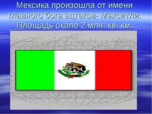Мексика произошла от имени главного бога ацтеков- Макситли. Площадь около 2 м