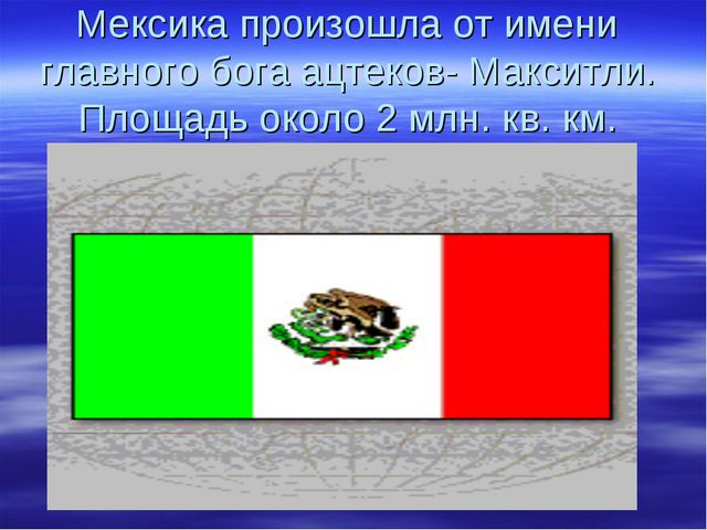 Мексика произошла от имени главного бога ацтеков- Макситли. Площадь около 2 м...