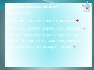 Верно ли высказывание? (+ да) (- нет) 1. Солнце - тело неживой природы. + 2.