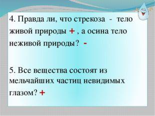 4. Правда ли, что стрекоза - тело живой природы + , а осина тело неживой прир