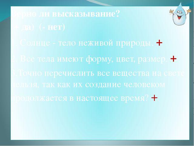Верно ли высказывание? (+ да) (- нет) 1. Солнце - тело неживой природы. + 2....