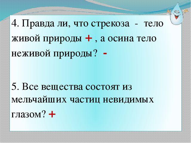 4. Правда ли, что стрекоза - тело живой природы + , а осина тело неживой прир...