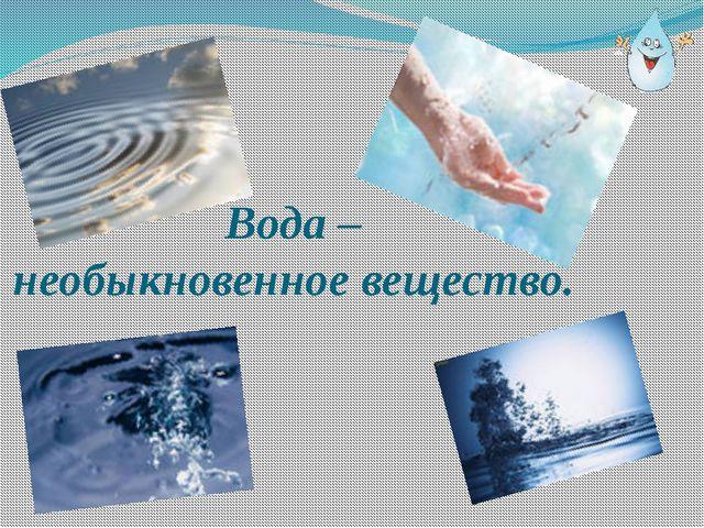 Вода – необыкновенное вещество.