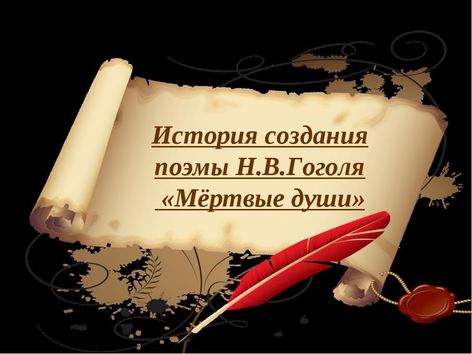 История создания поэмы Н.В.Гоголя «Мёртвые души»