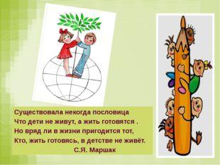 Существовала некогда пословица Что дети не живут, а жить готовятся . Но вряд