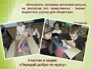 «Воспитать человека интеллектуально, не воспитав его нравственно - значит выр