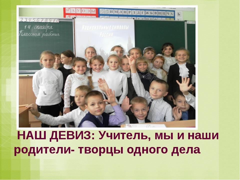 НАШ ДЕВИЗ: Учитель, мы и наши родители- творцы одного дела