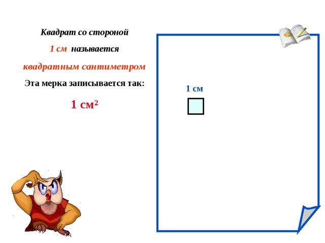 1 см Квадрат со стороной 1 см называется квадратным сантиметром Эта мерка зап...