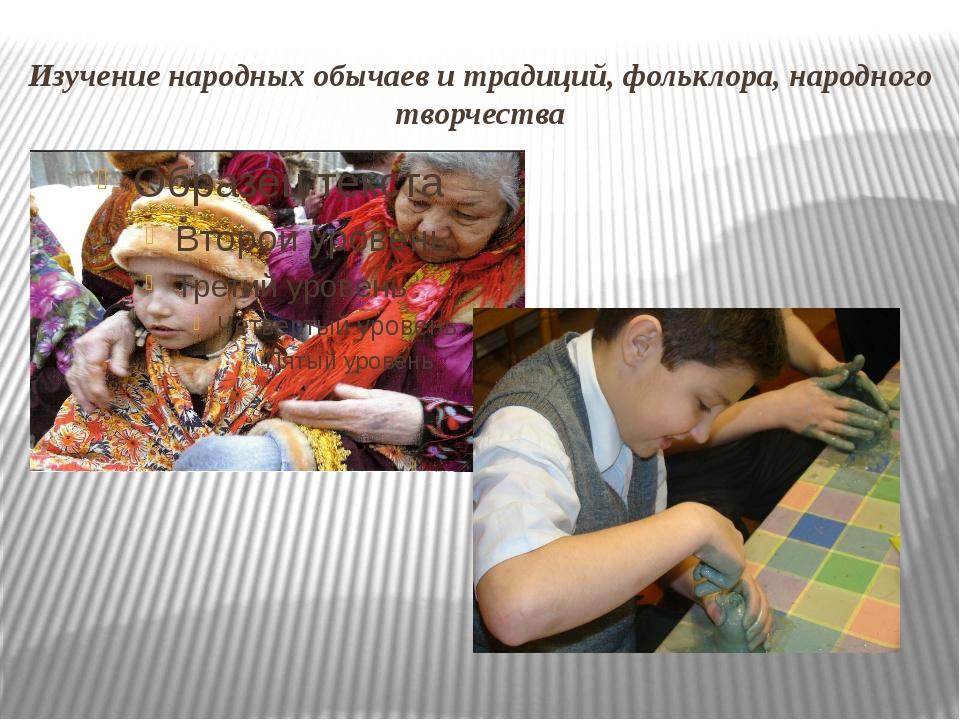 Изучение народных обычаев и традиций, фольклора, народного творчества