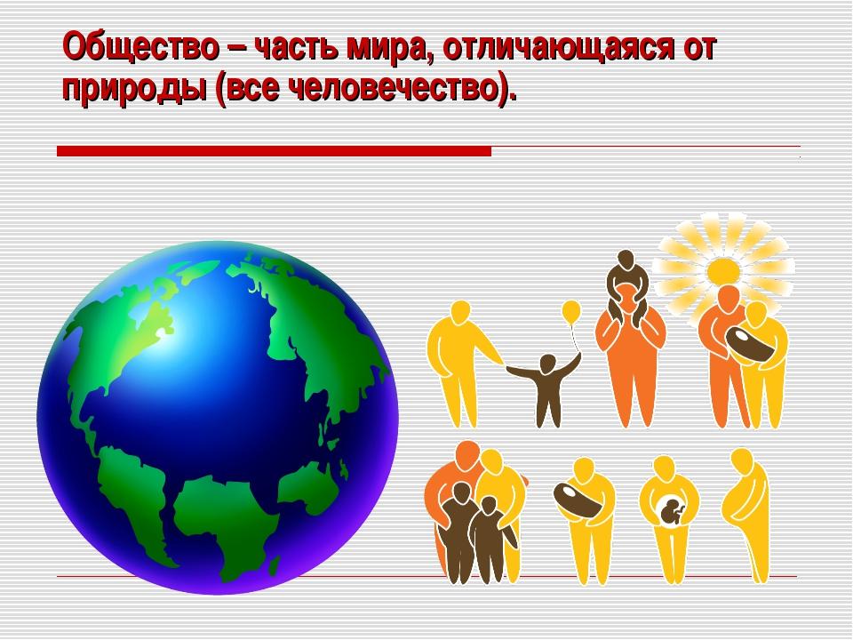 Общество – часть мира, отличающаяся от природы (все человечество).