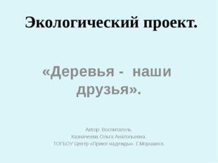 Экологический проект. «Деревья - наши друзья». Автор: Воспитатель Казначеева