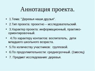 """Аннотация проекта. 1.Тема: """"Деревья наши друзья"""". 2.Тип проекта: проектно –"""