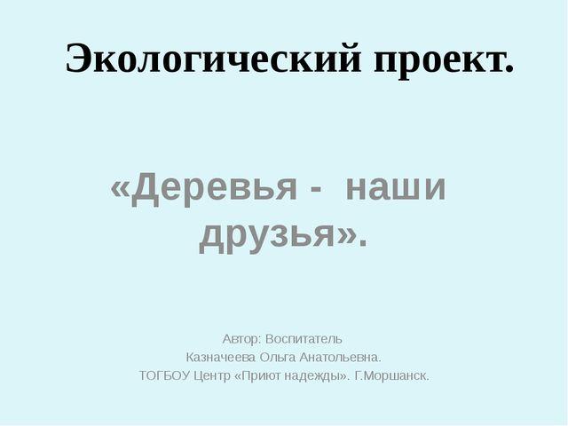 Экологический проект. «Деревья - наши друзья». Автор: Воспитатель Казначеева...