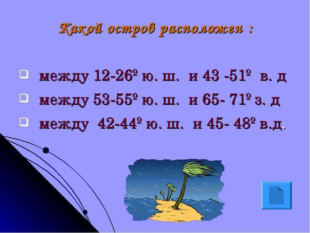 Какой остров расположен : между 12-26º ю. ш. и 43 -51º в. д между 53-55º ю. ш...