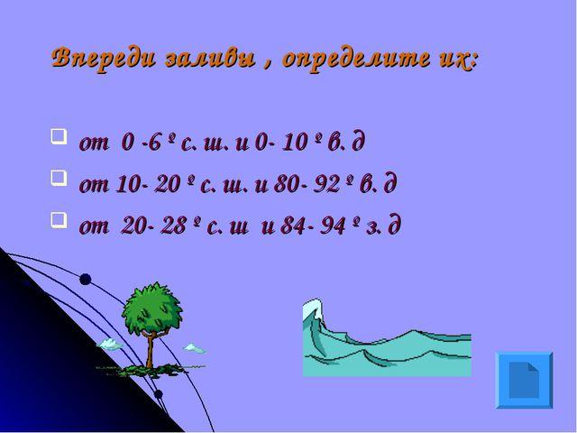 Впереди заливы , определите их: от 0 -6 º с. ш. и 0- 10 º в. д от 10- 20 º с....