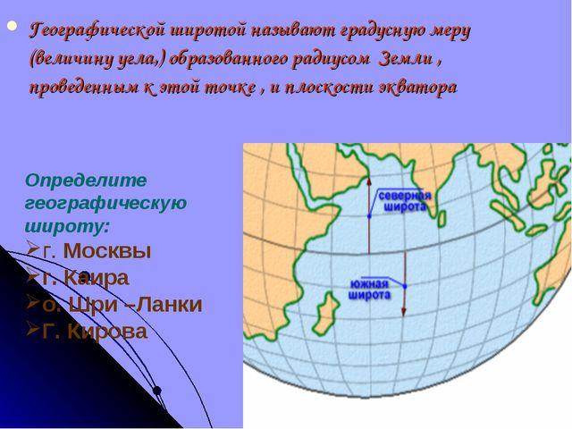 Географической широтой называют градусную меру (величину угла,) образованного...