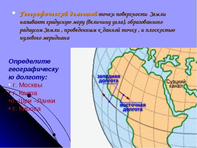 Географической долготой точки поверхности Земли называют градусную меру (вели...