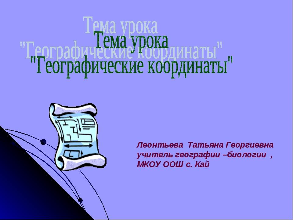 Леонтьева Татьяна Георгиевна учитель географии –биологии , МКОУ ООШ с. Кай