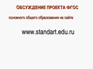 ОБСУЖДЕНИЕ ПРОЕКТА ФГОС основного общего образования на сайте www.standart.ed