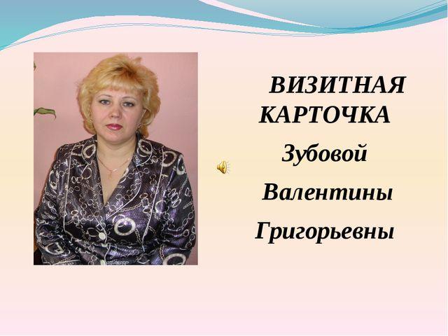 ВИЗИТНАЯ КАРТОЧКА Зубовой Валентины Григорьевны