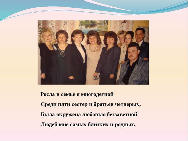 Росла в семье я многодетной Среди пяти сестер и братьев четверых, Была окруж...