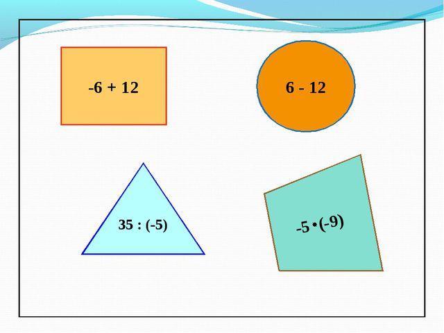-6 + 12 6 - 12 35 : (-5) -5 (-9)