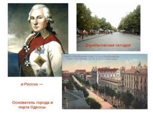 Дерибасовская сегодня Дон Хосе́ де Ри́бас, в России — Ио́сиф (О́сип) Миха́йло