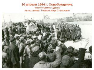 10 апреля 1944 г. Освобождение. Место съемки: Одесса Автор съемки: Редькин Ма