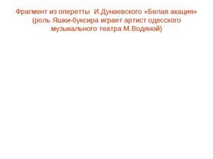 Фрагмент из оперетты И.Дунаевского «Белая акация» (роль Яшки-буксира играет а