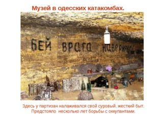 Музей в одесских катакомбах. Здесь у партизан налаживался свой суровый, жестк