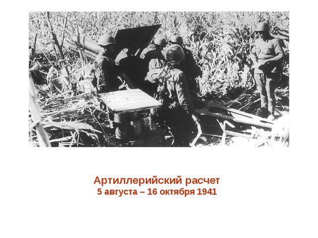 Артиллерийский расчет 5 августа – 16 октября 1941