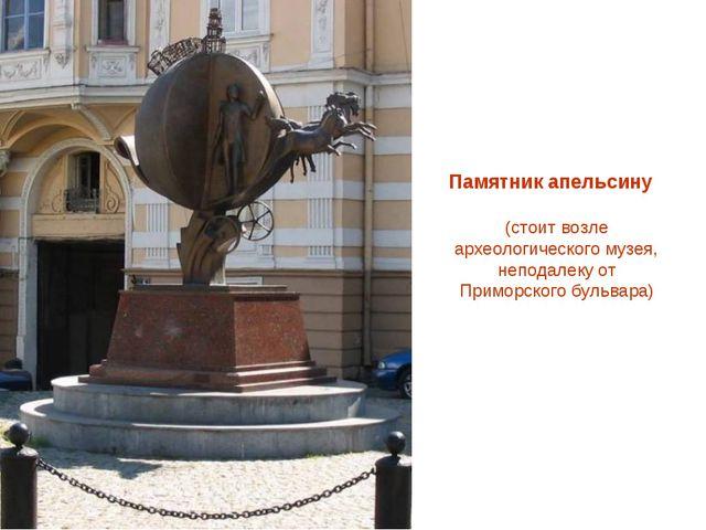 Памятник апельсину (стоит возле археологического музея, неподалеку от Приморс...