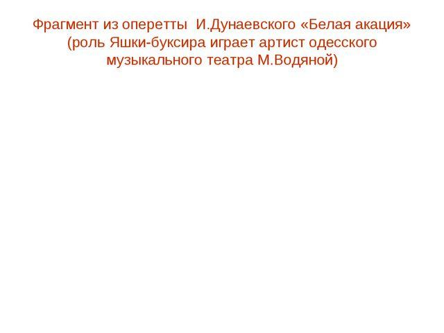 Фрагмент из оперетты И.Дунаевского «Белая акация» (роль Яшки-буксира играет а...