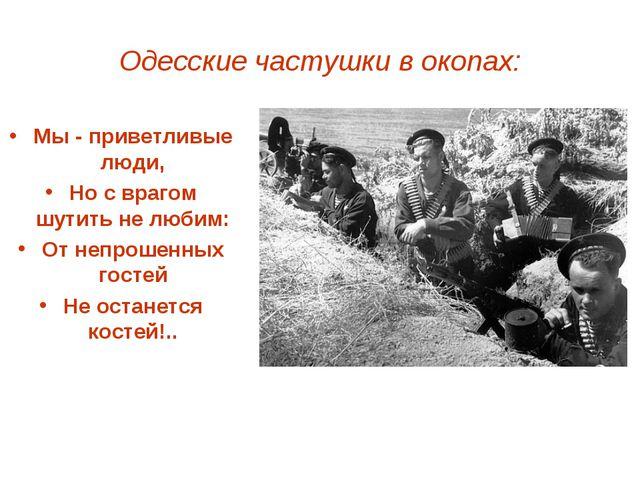 Одесские частушки в окопах: Мы - приветливые люди, Но с врагом шутить не люби...